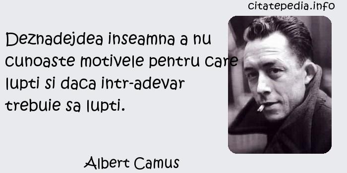 Albert Camus - Deznadejdea inseamna a nu cunoaste motivele pentru care lupti si daca intr-adevar trebuie sa lupti.