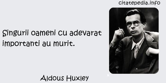 Aldous Huxley - Singurii oameni cu adevarat importanti au murit.