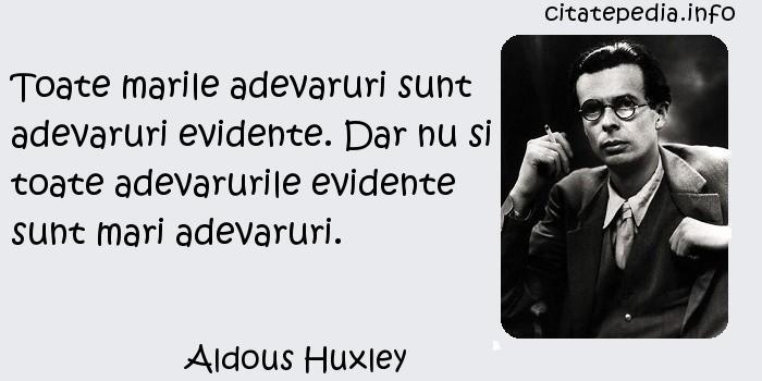 Aldous Huxley - Toate marile adevaruri sunt adevaruri evidente. Dar nu si toate adevarurile evidente sunt mari adevaruri.