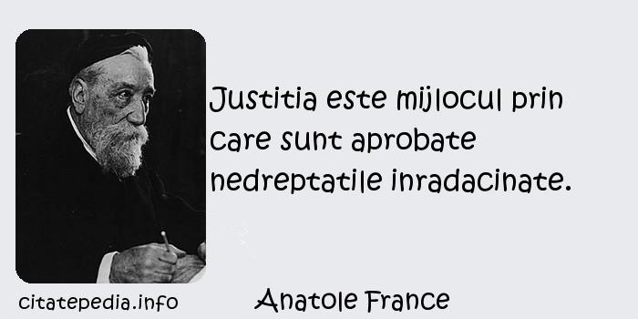 Anatole France - Justitia este mijlocul prin care sunt aprobate nedreptatile inradacinate.