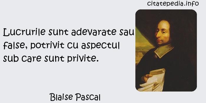 Blaise Pascal - Lucrurile sunt adevarate sau false, potrivit cu aspectul sub care sunt privite.