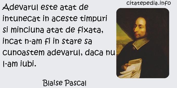 Blaise Pascal - Adevarul este atat de intunecat in aceste timpuri si minciuna atat de fixata, incat n-am fi in stare sa cunoastem adevarul, daca nu l-am iubi.