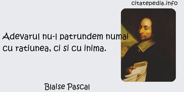 Blaise Pascal - Adevarul nu-l patrundem numai cu ratiunea, ci si cu inima.