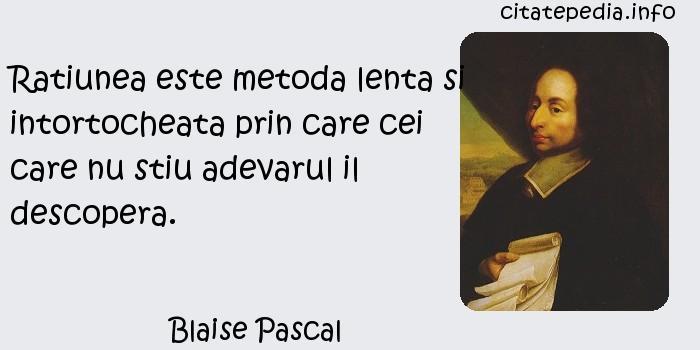Blaise Pascal - Ratiunea este metoda lenta si intortocheata prin care cei care nu stiu adevarul il descopera.