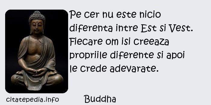 Buddha - Pe cer nu este nicio diferenta intre Est si Vest. Fiecare om isi creeaza propriile diferente si apoi le crede adevarate.