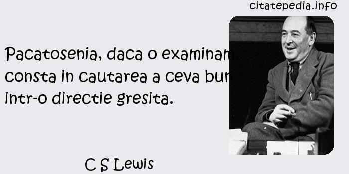 C S Lewis - Pacatosenia, daca o examinam, consta in cautarea a ceva bun intr-o directie gresita.