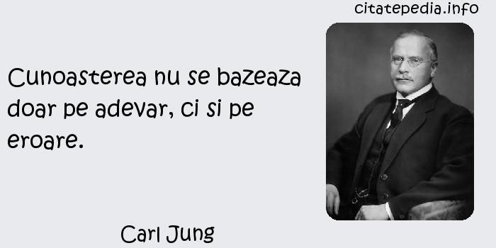 Carl Jung - Cunoasterea nu se bazeaza doar pe adevar, ci si pe eroare.