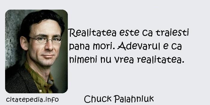 Chuck Palahniuk - Realitatea este ca traiesti pana mori. Adevarul e ca nimeni nu vrea realitatea.