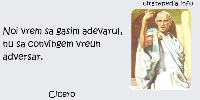 Cicero - Noi vrem sa gasim adevarul, nu sa convingem vreun adversar.