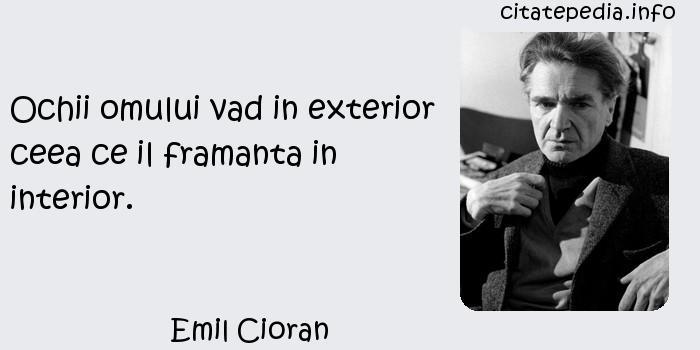 Emil Cioran - Ochii omului vad in exterior ceea ce il framanta in interior.