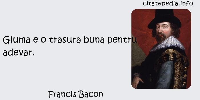 Francis Bacon - Gluma e o trasura buna pentru adevar.