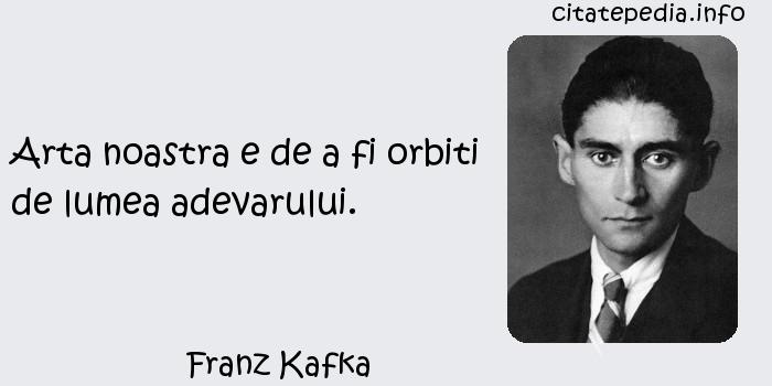 Franz Kafka - Arta noastra e de a fi orbiti de lumea adevarului.