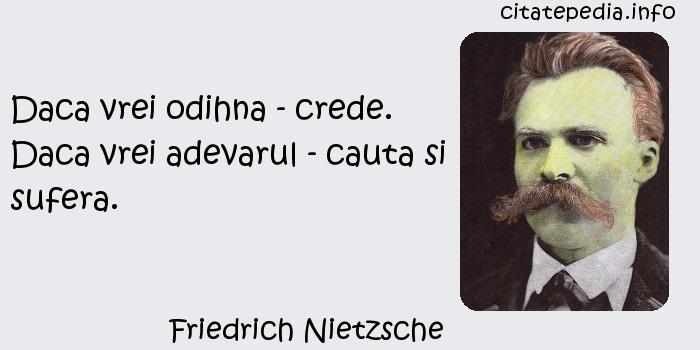 Friedrich Nietzsche - Daca vrei odihna - crede. Daca vrei adevarul - cauta si sufera.