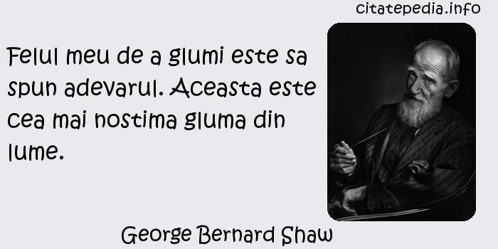 George Bernard Shaw - Felul meu de a glumi este sa spun adevarul. Aceasta este cea mai nostima gluma din lume.
