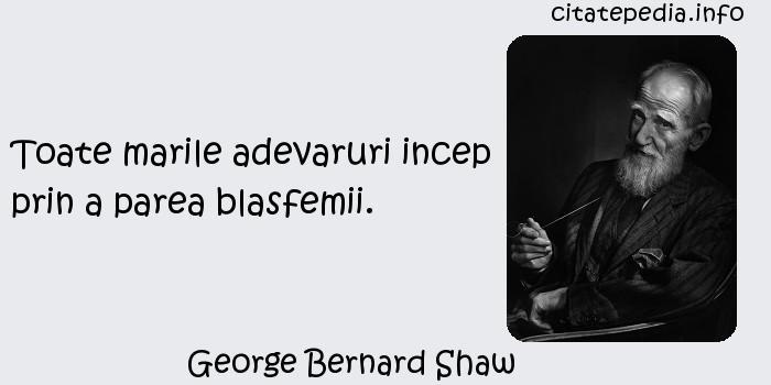 George Bernard Shaw - Toate marile adevaruri incep prin a parea blasfemii.