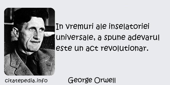 George Orwell - In vremuri ale inselatoriei universale, a spune adevarul este un act revolutionar.