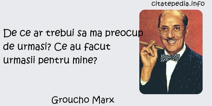 Groucho Marx - De ce ar trebui sa ma preocup de urmasi? Ce au facut urmasii pentru mine?