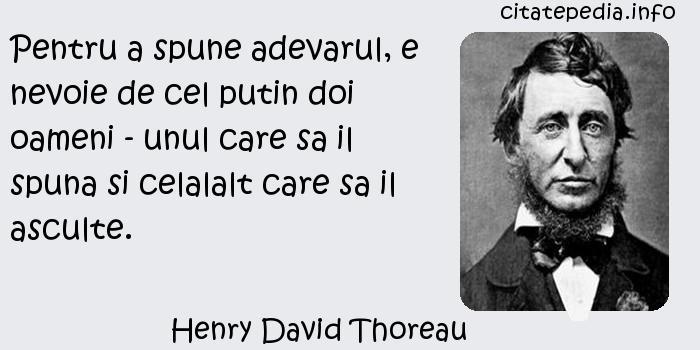 Henry David Thoreau - Pentru a spune adevarul, e nevoie de cel putin doi oameni - unul care sa il spuna si celalalt care sa il asculte.