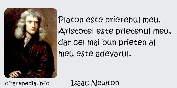 Isaac Newton - Platon este prietenul meu, Aristotel este prietenul meu, dar cel mai bun prieten al meu este adevarul.
