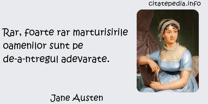 Jane Austen - Rar, foarte rar marturisirile oamenilor sunt pe de-a-ntregul adevarate.
