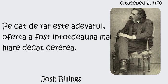 Josh Billings - Pe cat de rar este adevarul, oferta a fost intotdeauna mai mare decat cererea.
