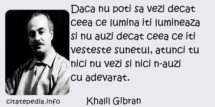 Khalil Gibran - Daca nu poti sa vezi decat ceea ce lumina iti lumineaza si nu auzi decat ceea ce iti vesteste sunetul, atunci tu nici nu vezi si nici n-auzi cu adevarat.