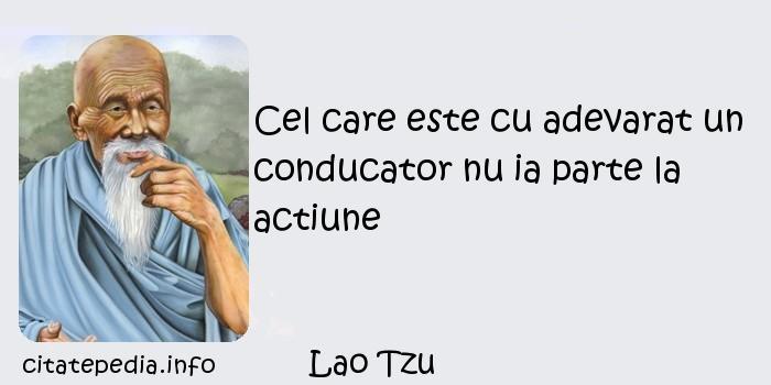 Lao Tzu - Cel care este cu adevarat un conducator nu ia parte la actiune