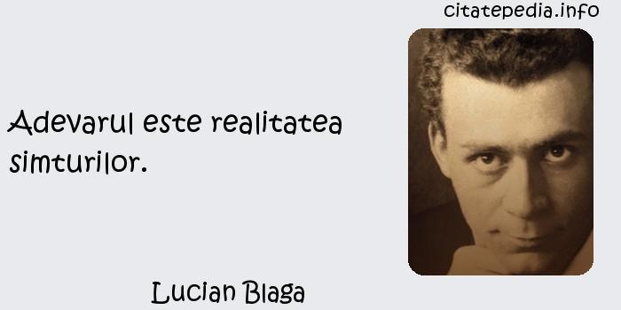 Lucian Blaga - Adevarul este realitatea simturilor.