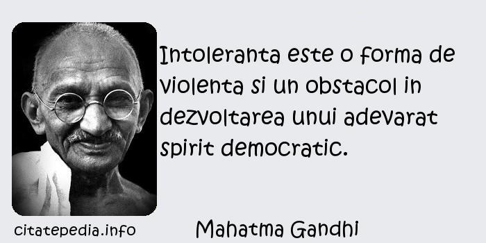 Mahatma Gandhi - Intoleranta este o forma de violenta si un obstacol in dezvoltarea unui adevarat spirit democratic.