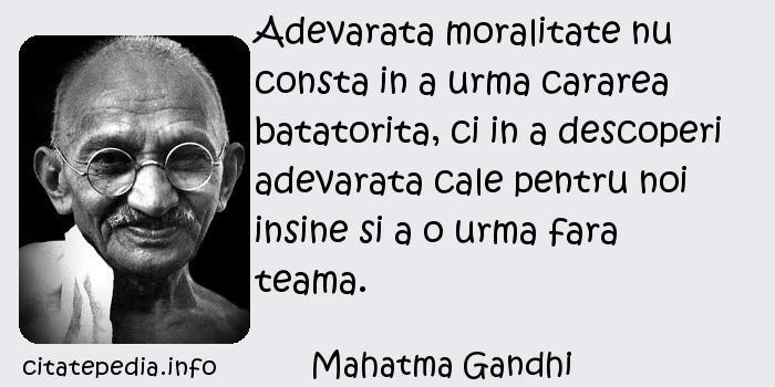 Mahatma Gandhi - Adevarata moralitate nu consta in a urma cararea batatorita, ci in a descoperi adevarata cale pentru noi insine si a o urma fara teama.