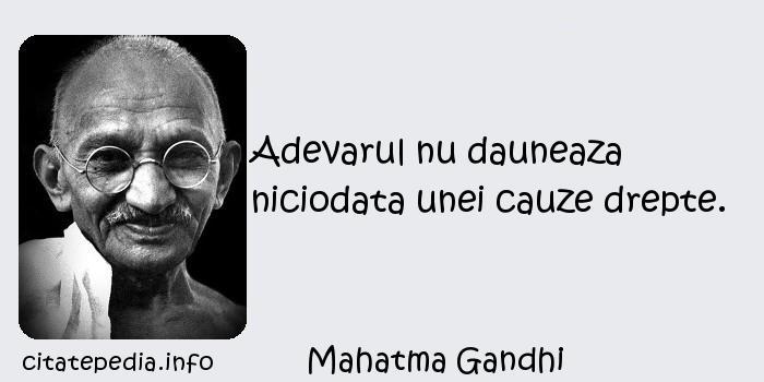 Mahatma Gandhi - Adevarul nu dauneaza niciodata unei cauze drepte.