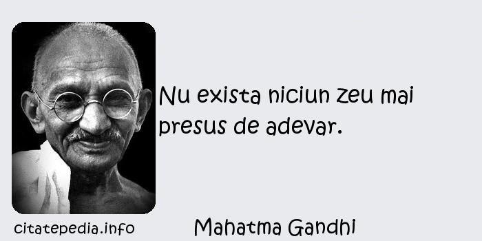 Mahatma Gandhi - Nu exista niciun zeu mai presus de adevar.