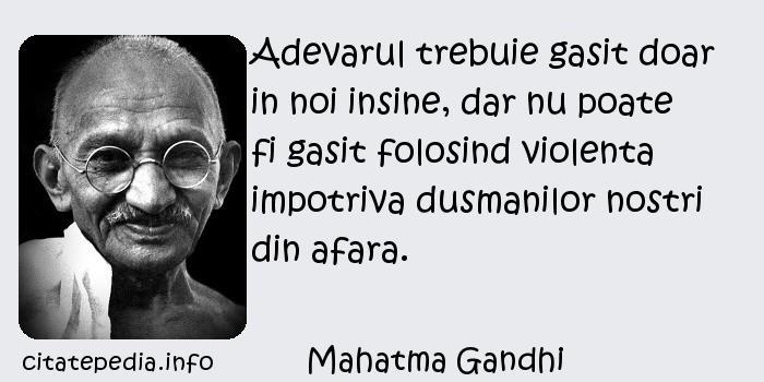 Mahatma Gandhi - Adevarul trebuie gasit doar in noi insine, dar nu poate fi gasit folosind violenta impotriva dusmanilor nostri din afara.