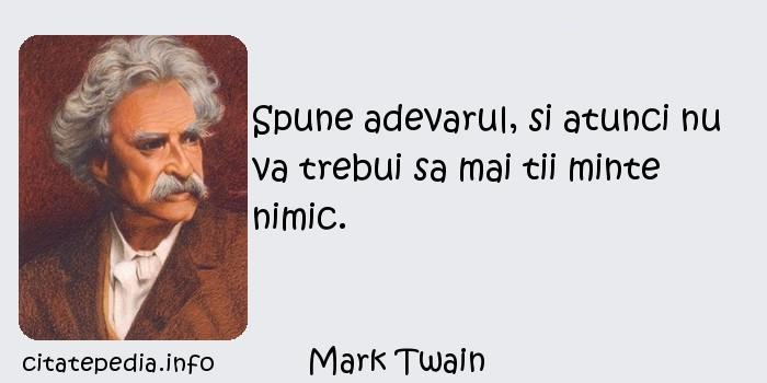 Mark Twain - Spune adevarul, si atunci nu va trebui sa mai tii minte nimic.