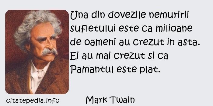 Mark Twain - Una din dovezile nemuririi sufletului este ca milioane de oameni au crezut in asta. Ei au mai crezut si ca Pamantul este plat.