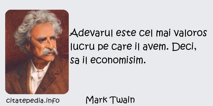 Mark Twain - Adevarul este cel mai valoros lucru pe care il avem. Deci, sa il economisim.