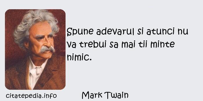 Mark Twain - Spune adevarul si atunci nu va trebui sa mai tii minte nimic.