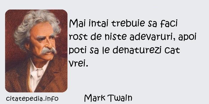 Mark Twain - Mai intai trebuie sa faci rost de niste adevaruri, apoi poti sa le denaturezi cat vrei.