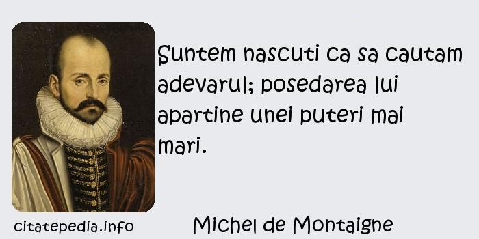 Michel de Montaigne - Suntem nascuti ca sa cautam adevarul; posedarea lui apartine unei puteri mai mari.