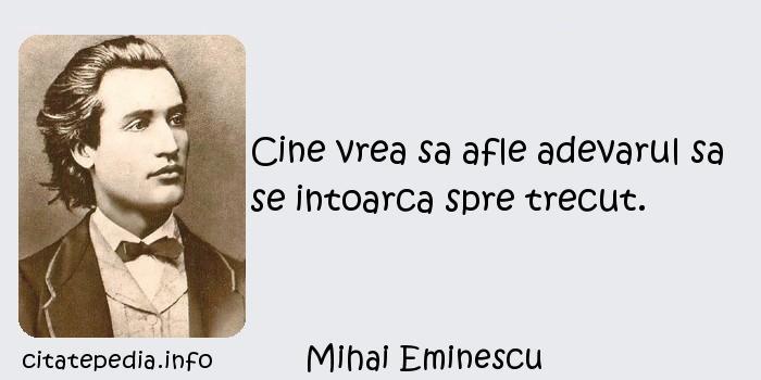 Mihai Eminescu - Cine vrea sa afle adevarul sa se intoarca spre trecut.