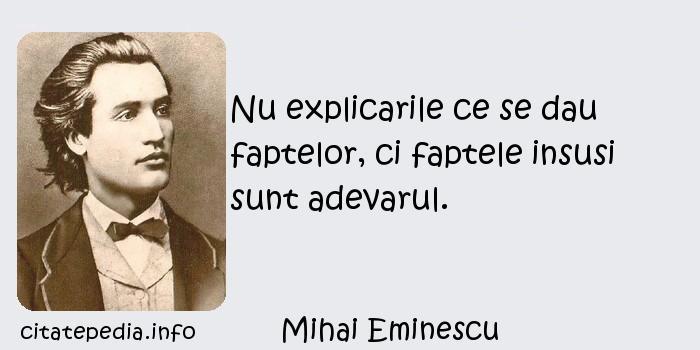 Mihai Eminescu - Nu explicarile ce se dau faptelor, ci faptele insusi sunt adevarul.