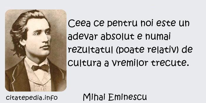 Mihai Eminescu - Ceea ce pentru noi este un adevar absolut e numai rezultatul (poate relativ) de cultura a vremilor trecute.