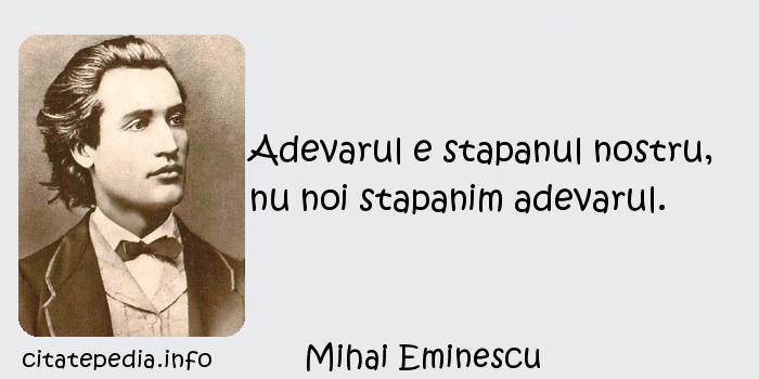 Mihai Eminescu - Adevarul e stapanul nostru, nu noi stapanim adevarul.
