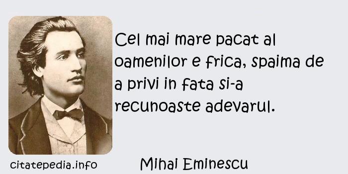 Mihai Eminescu - Cel mai mare pacat al oamenilor e frica, spaima de a privi in fata si-a recunoaste adevarul.
