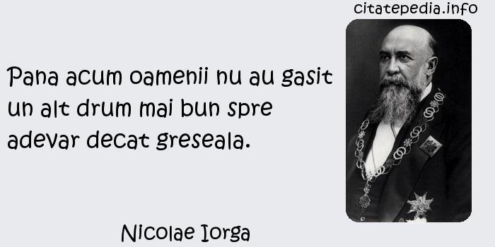 Nicolae Iorga - Pana acum oamenii nu au gasit un alt drum mai bun spre adevar decat greseala.