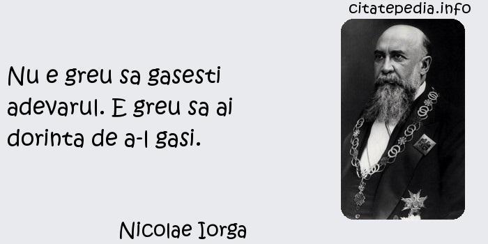 Nicolae Iorga - Nu e greu sa gasesti adevarul. E greu sa ai dorinta de a-l gasi.