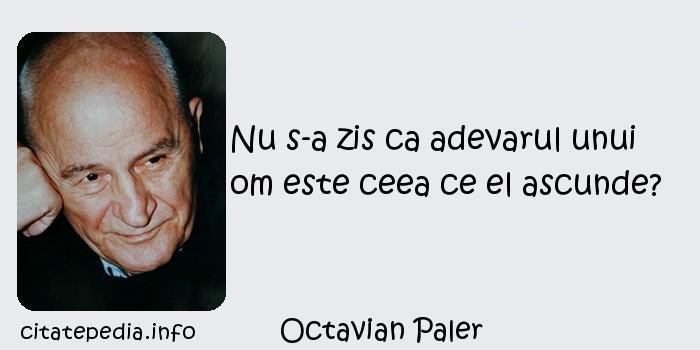 Octavian Paler - Nu s-a zis ca adevarul unui om este ceea ce el ascunde?