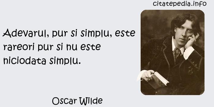 Oscar Wilde - Adevarul, pur si simplu, este rareori pur si nu este niciodata simplu.