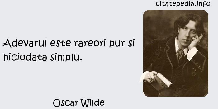 Oscar Wilde - Adevarul este rareori pur si niciodata simplu.