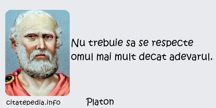 Platon - Nu trebuie sa se respecte omul mai mult decat adevarul.
